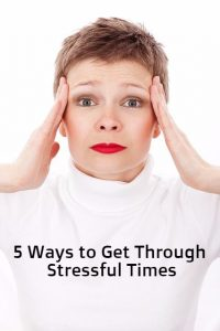 5 Ways to Get Through Stressful Times