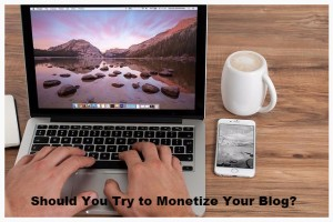 Should You Try to Monetize Your Blog?