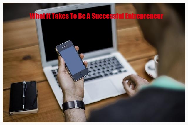 What It Takes To Be A Successful Entrepreneur