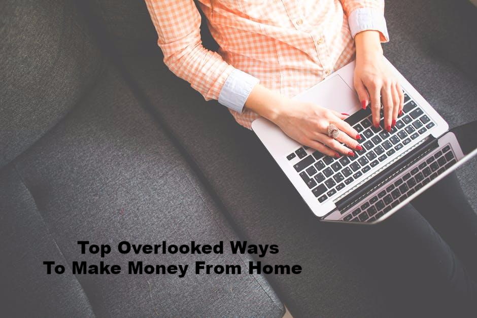 Top Overlooked Ways To Make Money From Home