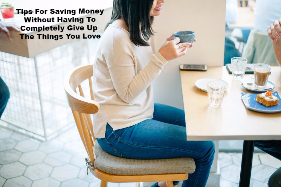 Tips For Saving Money Without Having To Completely Give Up The Things You Love