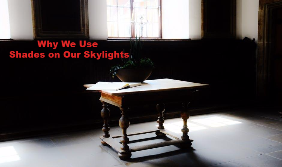 Why We Use Shades on Our Skylights