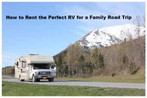 How to Rent the Perfect RV for a Family Road Trip